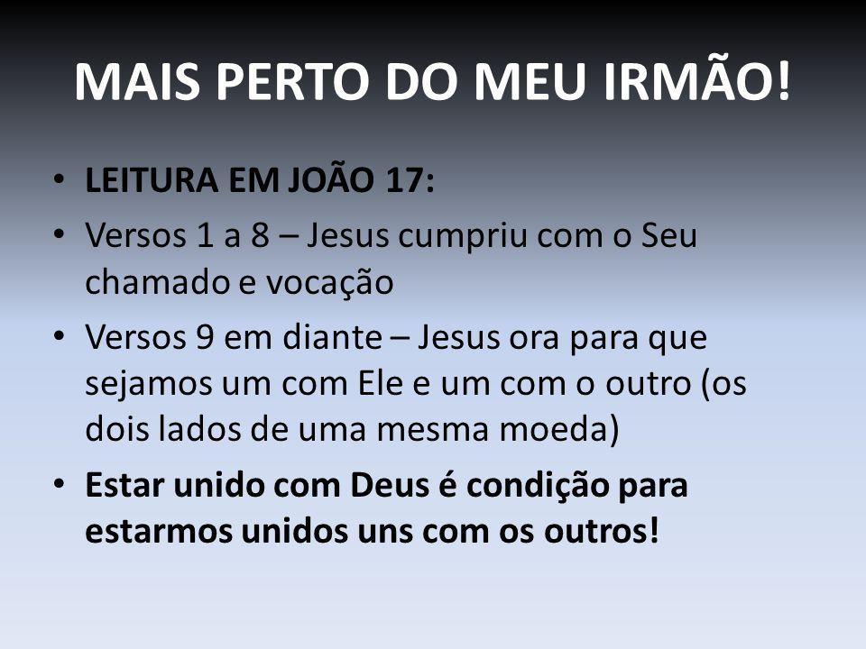 MAIS PERTO DO MEU IRMÃO! LEITURA EM JOÃO 17: Versos 1 a 8 – Jesus cumpriu com o Seu chamado e vocação Versos 9 em diante – Jesus ora para que sejamos