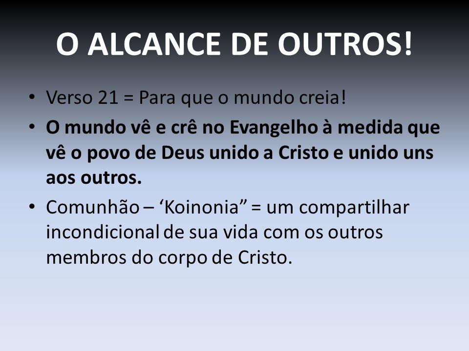 O ALCANCE DE OUTROS! Verso 21 = Para que o mundo creia! O mundo vê e crê no Evangelho à medida que vê o povo de Deus unido a Cristo e unido uns aos ou