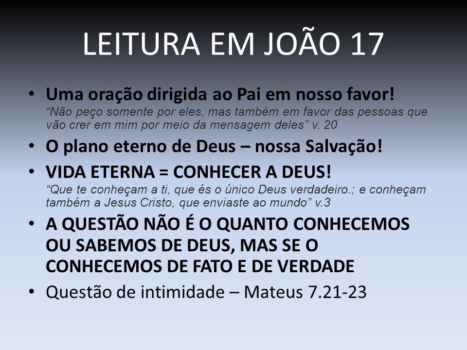 LEITURA EM JOÃO 17 Uma oração dirigida ao Pai em nosso favor! Não peço somente por eles, mas também em favor das pessoas que vão crer em mim por meio
