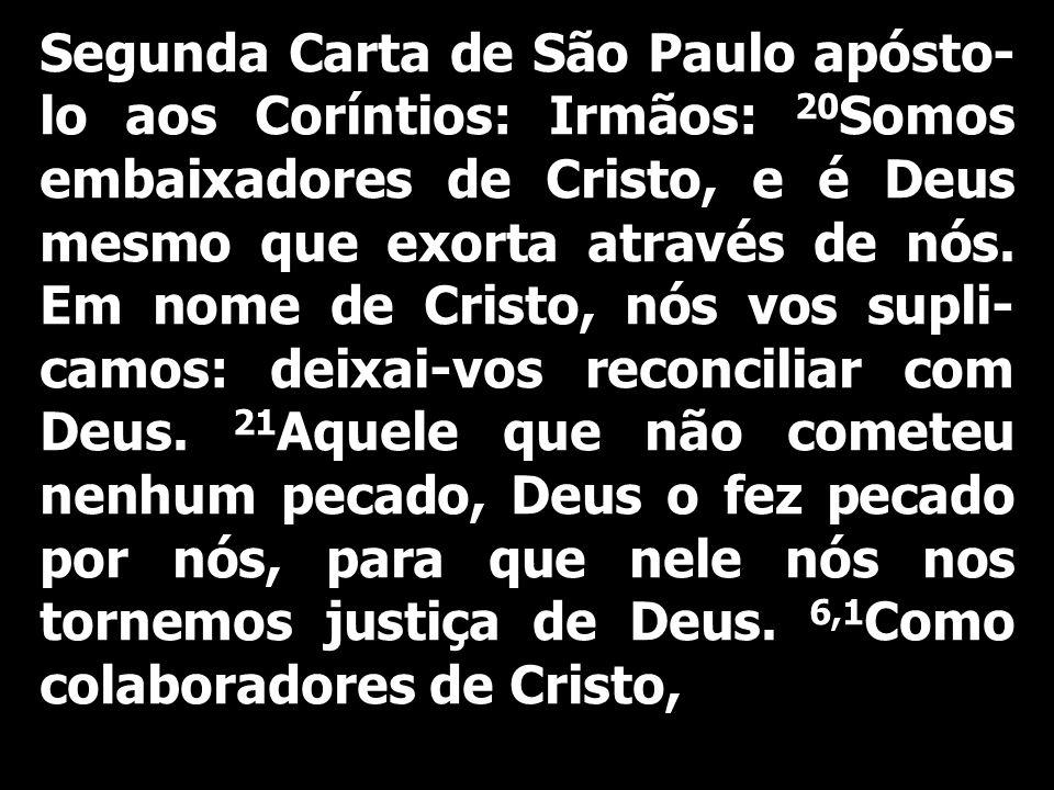 Segunda Carta de São Paulo apósto- lo aos Coríntios: Irmãos: 20 Somos embaixadores de Cristo, e é Deus mesmo que exorta através de nós. Em nome de Cri