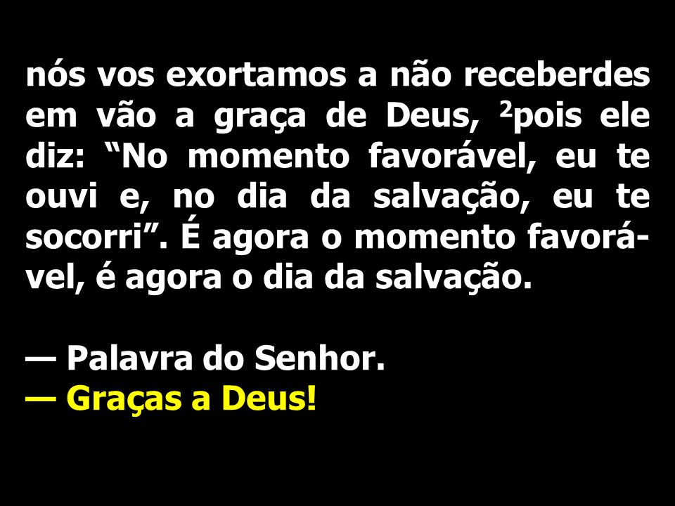 nós vos exortamos a não receberdes em vão a graça de Deus, 2 pois ele diz: No momento favorável, eu te ouvi e, no dia da salvação, eu te socorri. É ag