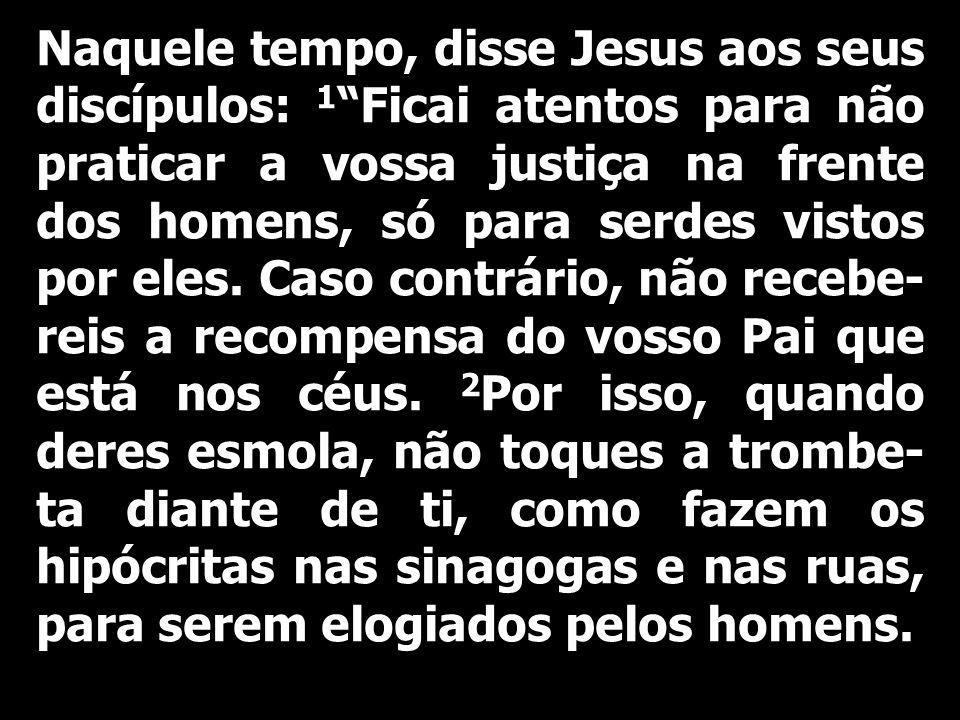 Naquele tempo, disse Jesus aos seus discípulos: 1 Ficai atentos para não praticar a vossa justiça na frente dos homens, só para serdes vistos por eles