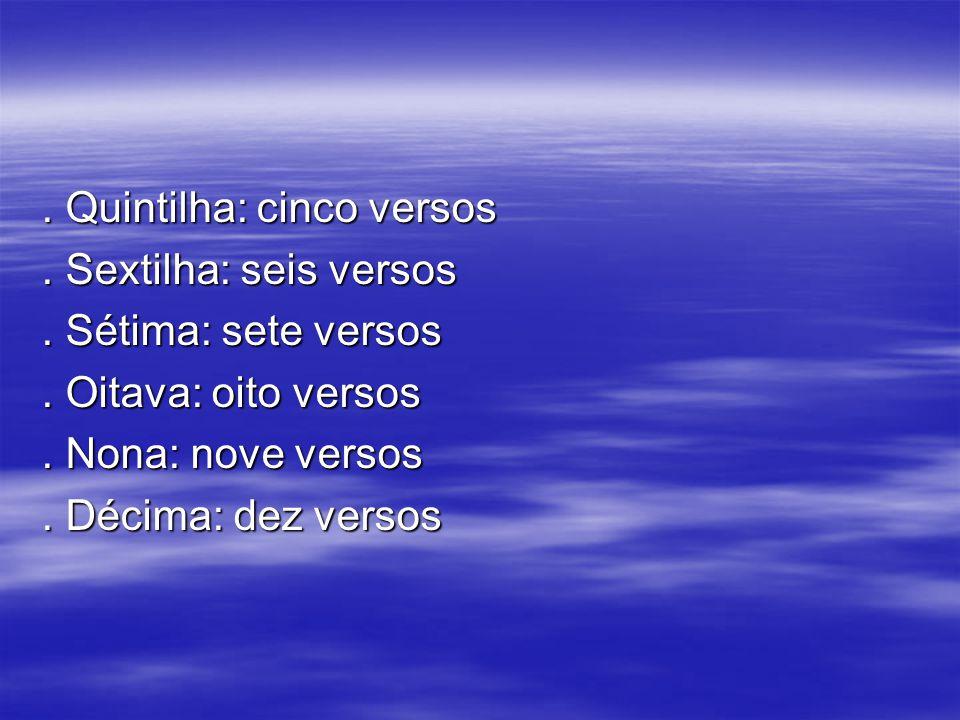 . Quintilha: cinco versos. Sextilha: seis versos. Sétima: sete versos. Oitava: oito versos. Nona: nove versos. Décima: dez versos