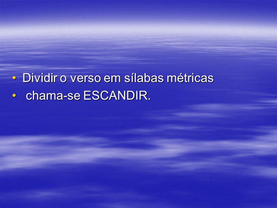 Dividir o verso em sílabas métricasDividir o verso em sílabas métricas chama-se ESCANDIR. chama-se ESCANDIR.