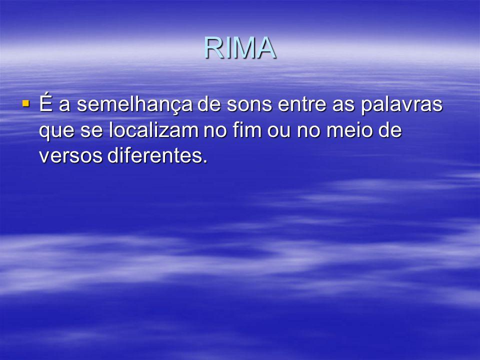 RIMA É a semelhança de sons entre as palavras que se localizam no fim ou no meio de versos diferentes. É a semelhança de sons entre as palavras que se