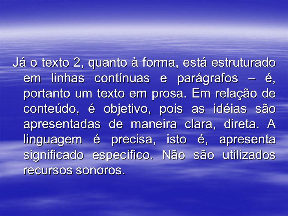 Já o texto 2, quanto à forma, está estruturado em linhas contínuas e parágrafos – é, portanto um texto em prosa. Em relação de conteúdo, é objetivo, p