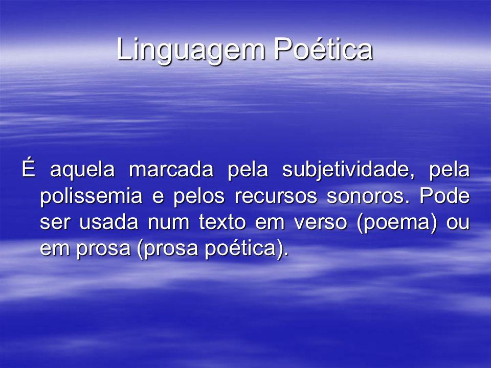 Linguagem Poética É aquela marcada pela subjetividade, pela polissemia e pelos recursos sonoros. Pode ser usada num texto em verso (poema) ou em prosa