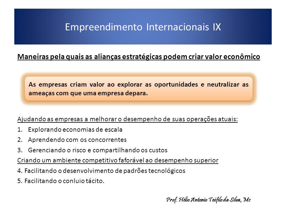 Empreendimento Internacionais IX Maneiras pela quais as alianças estratégicas podem criar valor econômico Ajudando as empresas a melhorar o desempenho de suas operações atuais: 1.Explorando economias de escala 2.Aprendendo com os concorrentes 3.Gerenciando o risco e compartilhando os custos Criando um ambiente competitivo faforável ao desempenho superior 4.