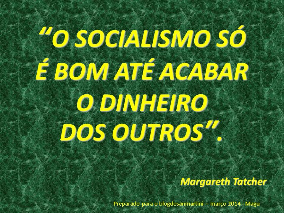 O SOCIALISMO SÓO SOCIALISMO SÓ É BOM ATÉ ACABAR O DINHEIRO DOS OUTROS. Margareth Tatcher Preparado para o blogdosanmartini – março 2014 - Magu