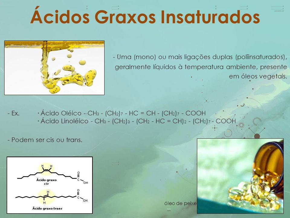 Ácidos Graxos Insaturados - Uma (mono) ou mais ligações duplas (poliinsaturados), geralmente líquidos à temperatura ambiente, presente em óleos vegeta