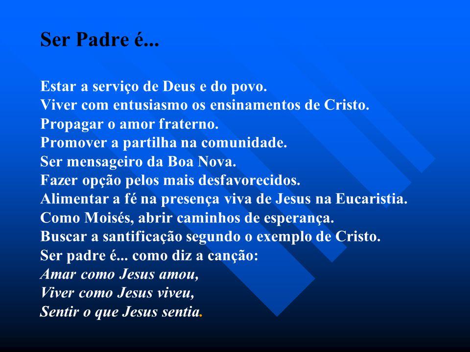 Ser Padre é...Estar a serviço de Deus e do povo. Viver com entusiasmo os ensinamentos de Cristo.