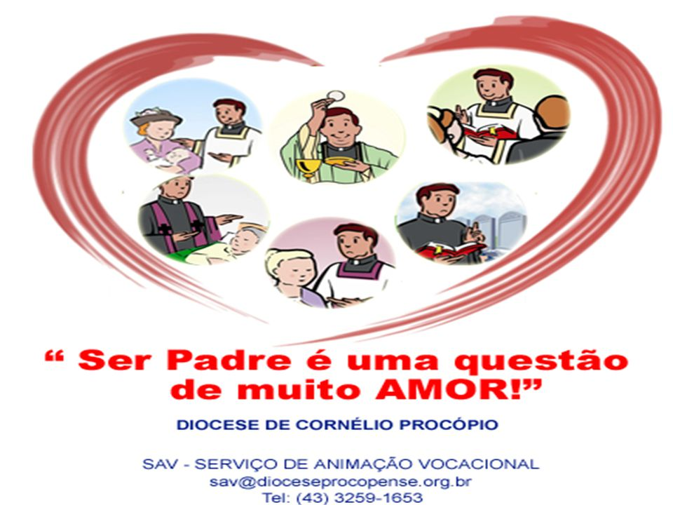 Ser Padre é uma questão de muito AMOR! Entre em contato conosco: SAV – Serviço de Animação Vocacional - Diocese de Cornélio Procópio Rua Barão de Anto