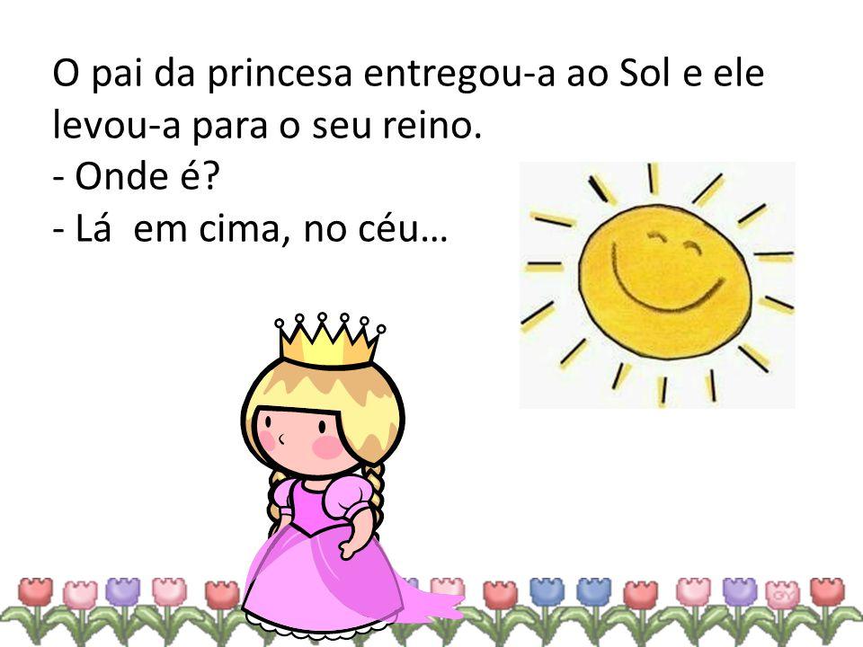 O pai da princesa entregou-a ao Sol e ele levou-a para o seu reino. - Onde é? - Lá em cima, no céu…