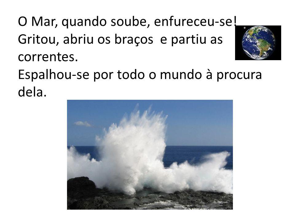 O Mar, quando soube, enfureceu-se! Gritou, abriu os braços e partiu as correntes. Espalhou-se por todo o mundo à procura dela.
