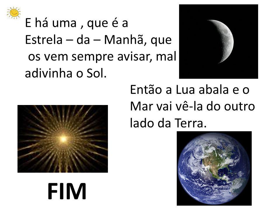 Então a Lua abala e o Mar vai vê-la do outro lado da Terra. E há uma, que é a Estrela – da – Manhã, que os vem sempre avisar, mal adivinha o Sol. FIM