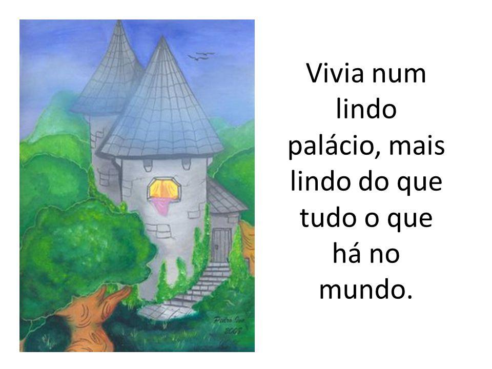 Vivia num lindo palácio, mais lindo do que tudo o que há no mundo.
