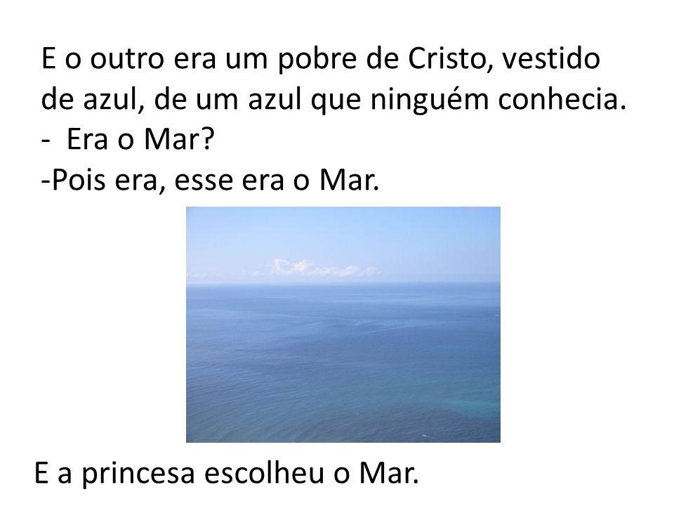 E o outro era um pobre de Cristo, vestido de azul, de um azul que ninguém conhecia. - Era o Mar? -Pois era, esse era o Mar. E a princesa escolheu o Ma