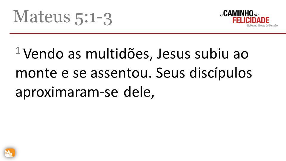 Mateus 5:1-3 1 Vendo as multidões, Jesus subiu ao monte e se assentou. Seus discípulos aproximaram-se dele,