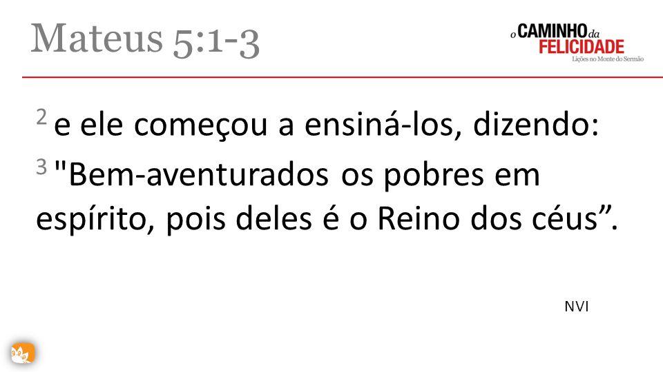Mateus 5:1-3 2 e ele começou a ensiná-los, dizendo: 3
