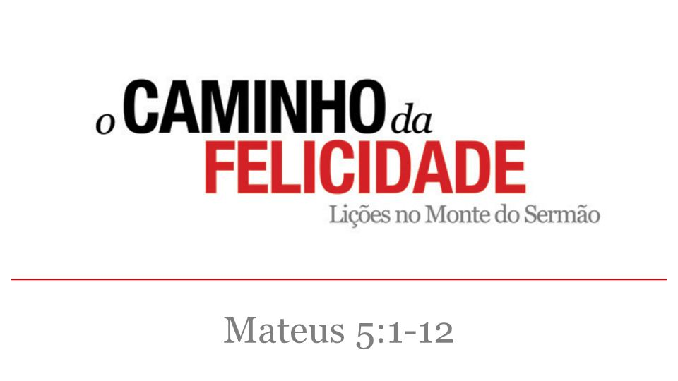O PRIMEIRO PASSO NO CAMINHO DA FELICIDADE É A HUMILDADE Entendendo a Bem-aventurança.