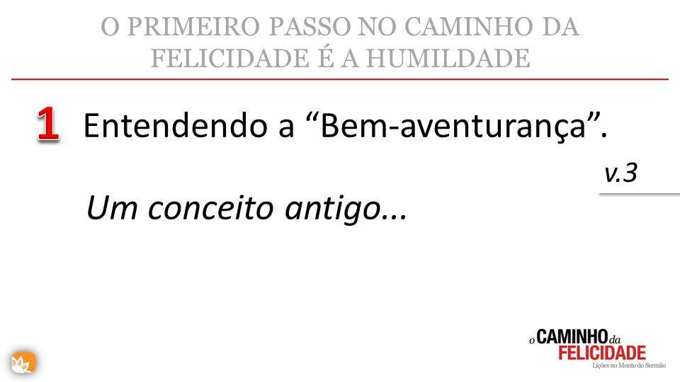 O PRIMEIRO PASSO NO CAMINHO DA FELICIDADE É A HUMILDADE Entendendo a Bem-aventurança. v.3 Um conceito antigo...