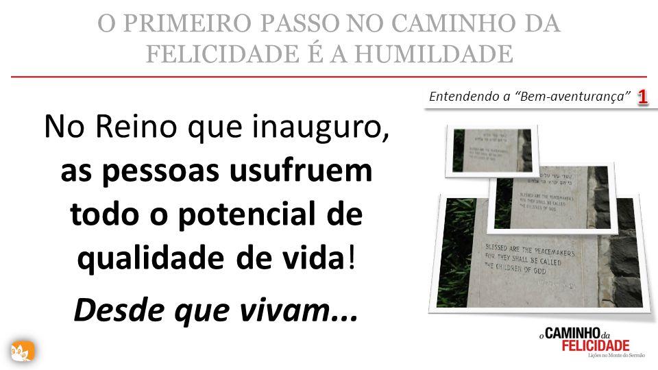 O PRIMEIRO PASSO NO CAMINHO DA FELICIDADE É A HUMILDADE No Reino que inauguro, as pessoas usufruem todo o potencial de qualidade de vida! Entendendo a