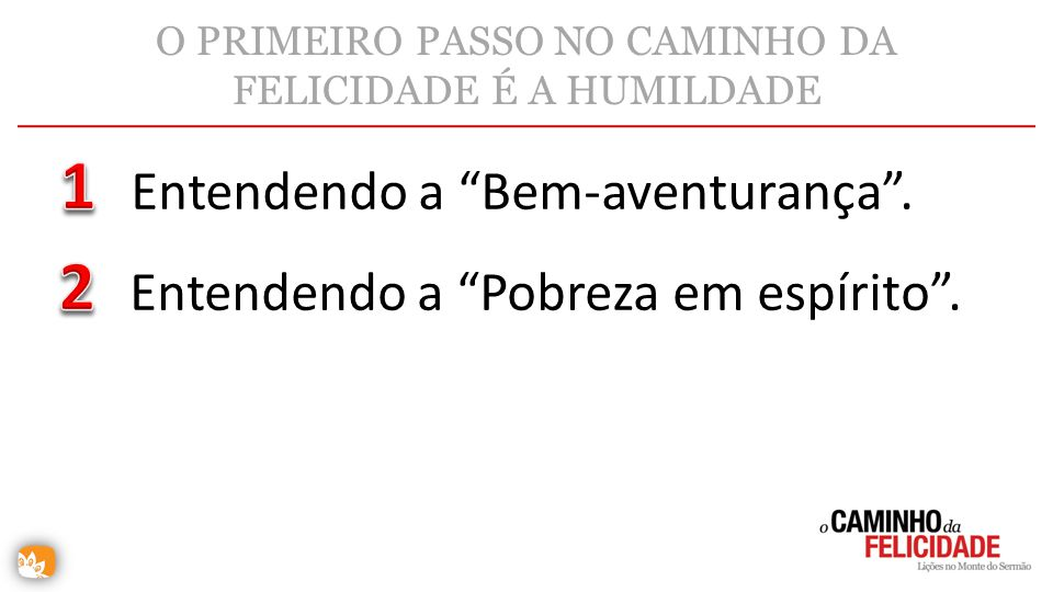 O PRIMEIRO PASSO NO CAMINHO DA FELICIDADE É A HUMILDADE Entendendo a Bem-aventurança. Entendendo a Pobreza em espírito.