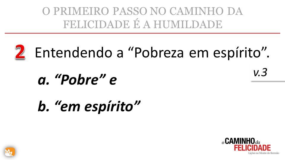 O PRIMEIRO PASSO NO CAMINHO DA FELICIDADE É A HUMILDADE Entendendo a Pobreza em espírito. v.3 a. Pobre e b. em espírito