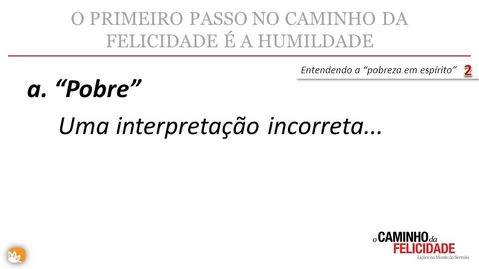 O PRIMEIRO PASSO NO CAMINHO DA FELICIDADE É A HUMILDADE Uma interpretação incorreta... a. Pobre Entendendo a pobreza em espírito