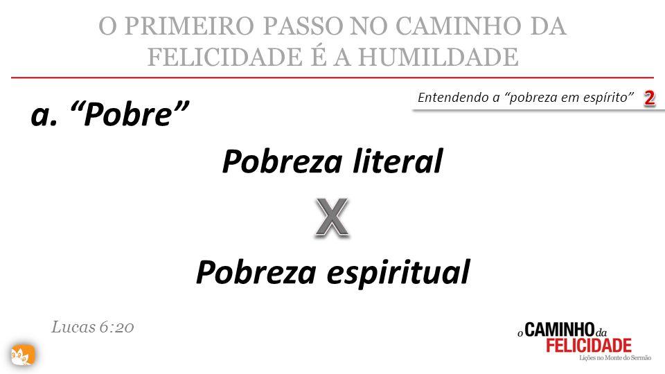 O PRIMEIRO PASSO NO CAMINHO DA FELICIDADE É A HUMILDADE Pobreza literal Entendendo a pobreza em espírito Pobreza espiritual Lucas 6:20 a. Pobre