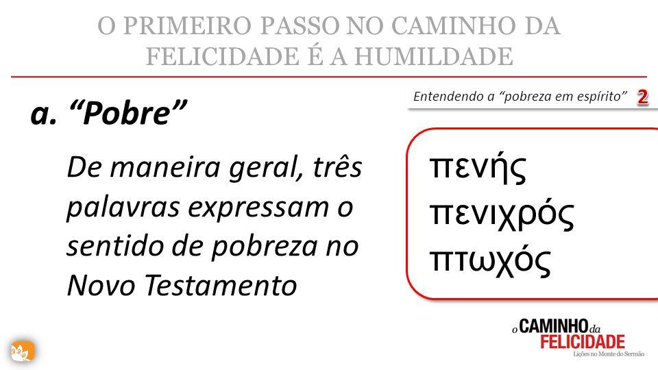 O PRIMEIRO PASSO NO CAMINHO DA FELICIDADE É A HUMILDADE De maneira geral, três palavras expressam o sentido de pobreza no Novo Testamento a. Pobre Ent