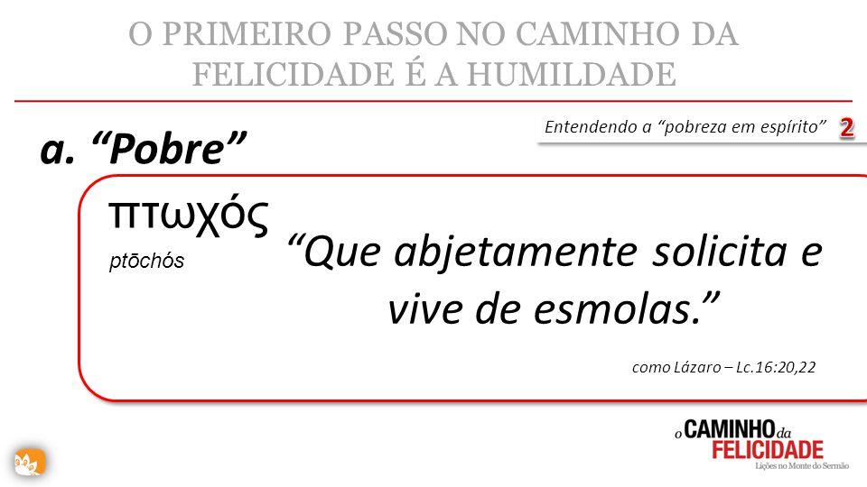 O PRIMEIRO PASSO NO CAMINHO DA FELICIDADE É A HUMILDADE a. Pobre Entendendo a pobreza em espírito Que abjetamente solicita e vive de esmolas. πτωχός c