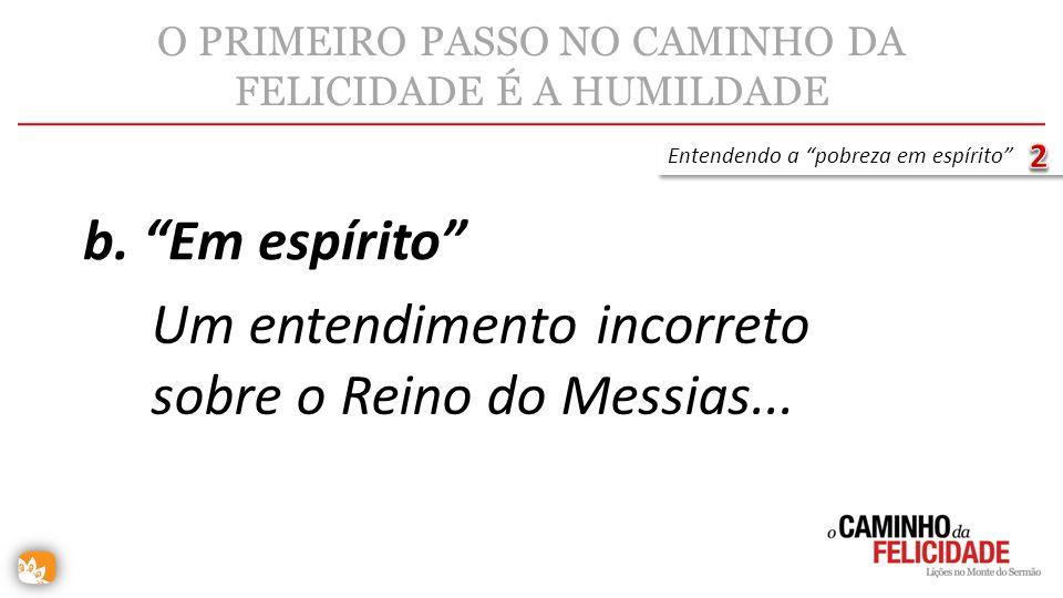 O PRIMEIRO PASSO NO CAMINHO DA FELICIDADE É A HUMILDADE Um entendimento incorreto sobre o Reino do Messias... b. Em espírito Entendendo a pobreza em e