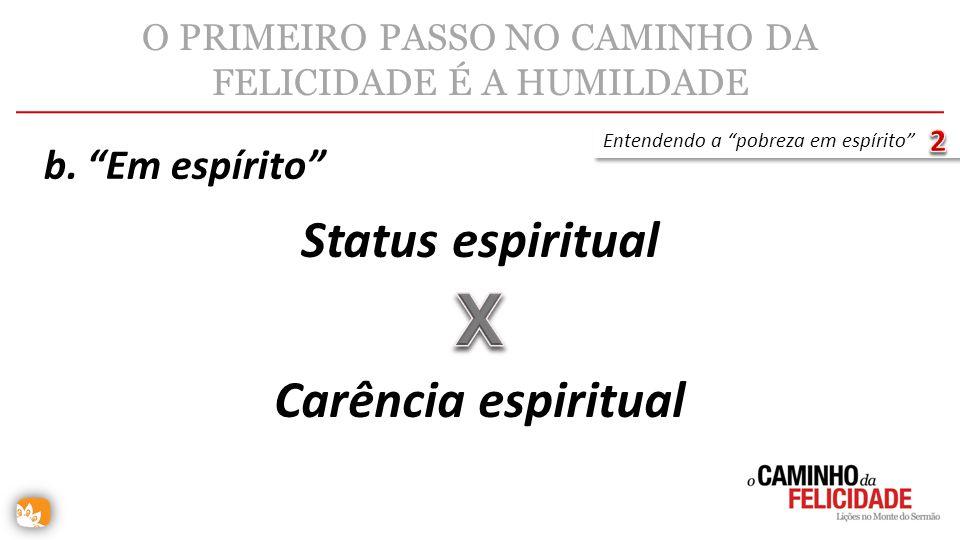 O PRIMEIRO PASSO NO CAMINHO DA FELICIDADE É A HUMILDADE Status espiritual Entendendo a pobreza em espírito Carência espiritual b. Em espírito