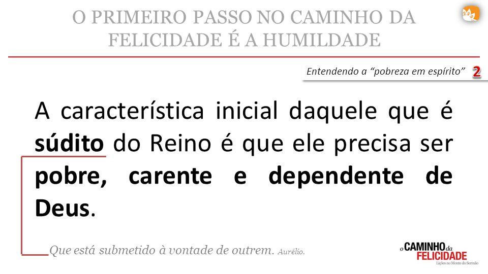 A característica inicial daquele que é súdito do Reino é que ele precisa ser pobre, carente e dependente de Deus. O PRIMEIRO PASSO NO CAMINHO DA FELIC