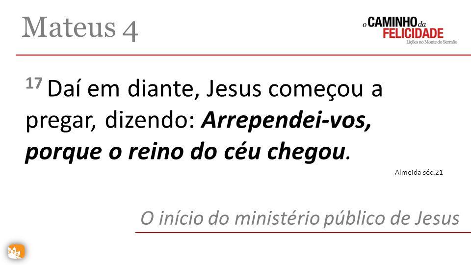 17 Daí em diante, Jesus começou a pregar, dizendo: Arrependei-vos, porque o reino do céu chegou. Mateus 4 O início do ministério público de Jesus Alme