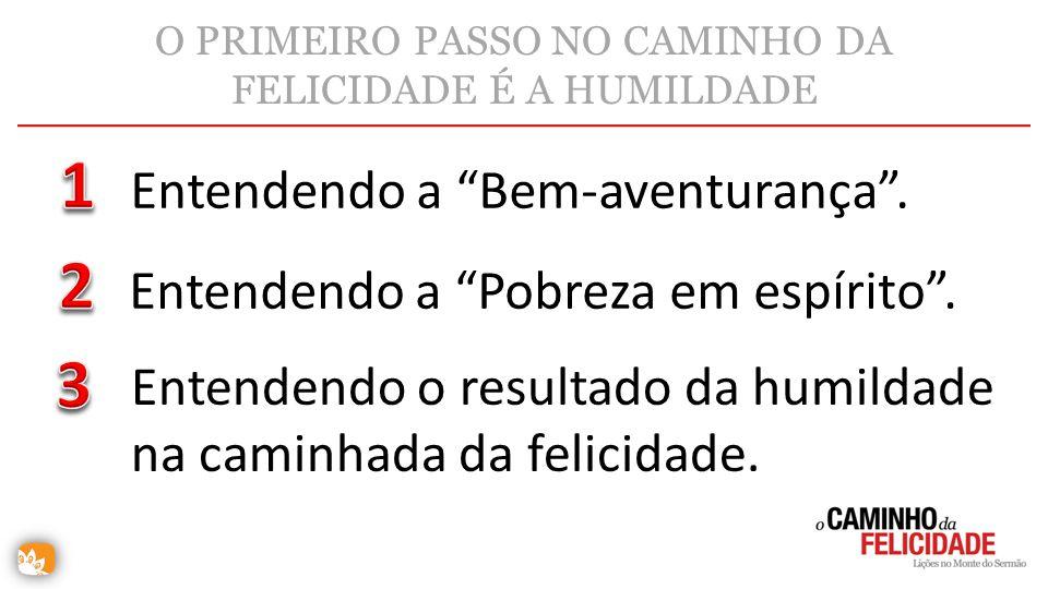 O PRIMEIRO PASSO NO CAMINHO DA FELICIDADE É A HUMILDADE Entendendo a Bem-aventurança. Entendendo a Pobreza em espírito. Entendendo o resultado da humi
