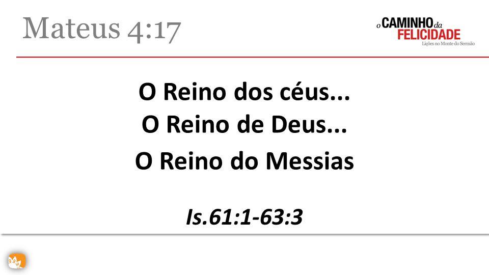 O Reino dos céus... O Reino de Deus... Mateus 4:17 O Reino do Messias Is.61:1-63:3