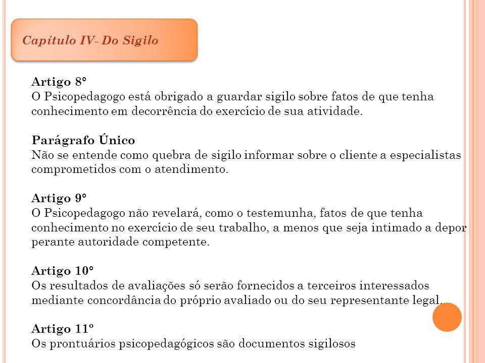 Capítulo IV- Do Sigilo Artigo 8° O Psicopedagogo está obrigado a guardar sigilo sobre fatos de que tenha conhecimento em decorrência do exercício de s