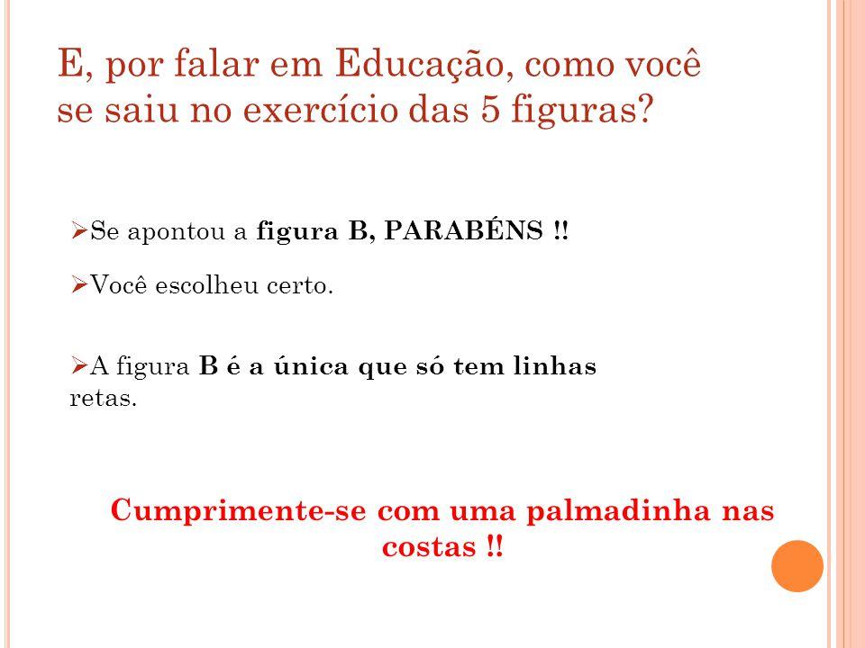 E, por falar em Educação, como você se saiu no exercício das 5 figuras? Se apontou a figura B, PARABÉNS !! Você escolheu certo. A figura B é a única q