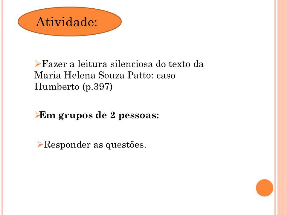 Fazer a leitura silenciosa do texto da Maria Helena Souza Patto: caso Humberto (p.397) Em grupos de 2 pessoas: Responder as questões. Atividade: