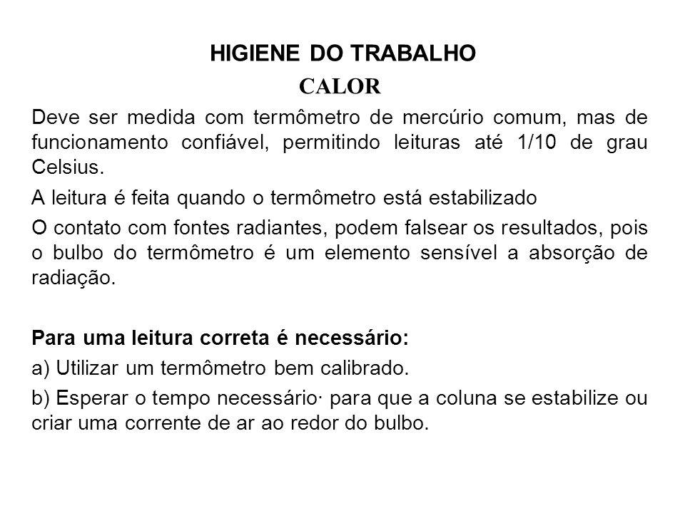 HIGIENE DO TRABALHO CALOR Deve ser medida com termômetro de mercúrio comum, mas de funcionamento confiável, permitindo leituras até 1/10 de grau Celsius.