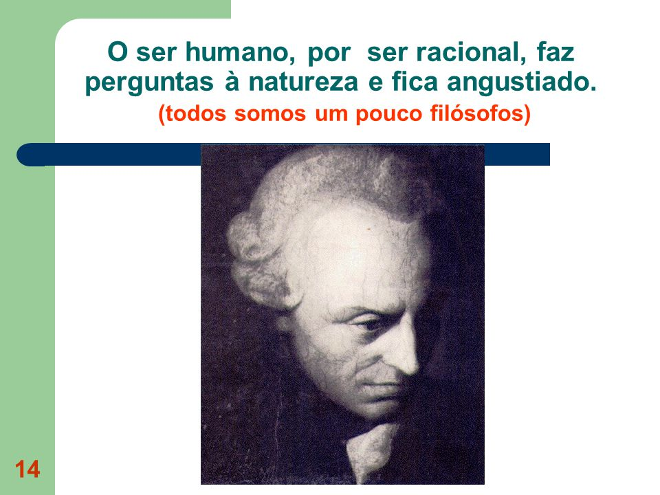 14 O ser humano, por ser racional, faz perguntas à natureza e fica angustiado. (todos somos um pouco filósofos)