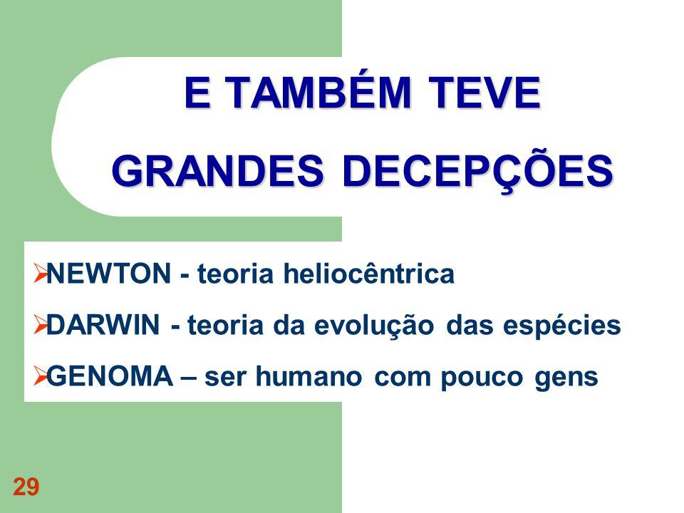 29 E TAMBÉM TEVE GRANDES DECEPÇÕES NEWTON - teoria heliocêntrica DARWIN - teoria da evolução das espécies GENOMA – ser humano com pouco gens