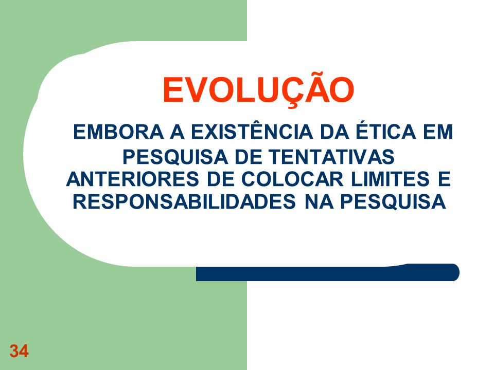 34 EVOLUÇÃO EMBORA A EXISTÊNCIA DA ÉTICA EM PESQUISA DE TENTATIVAS ANTERIORES DE COLOCAR LIMITES E RESPONSABILIDADES NA PESQUISA