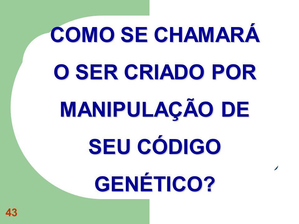 43 COMO SE CHAMARÁ O SER CRIADO POR MANIPULAÇÃO DE SEU CÓDIGO GENÉTICO?