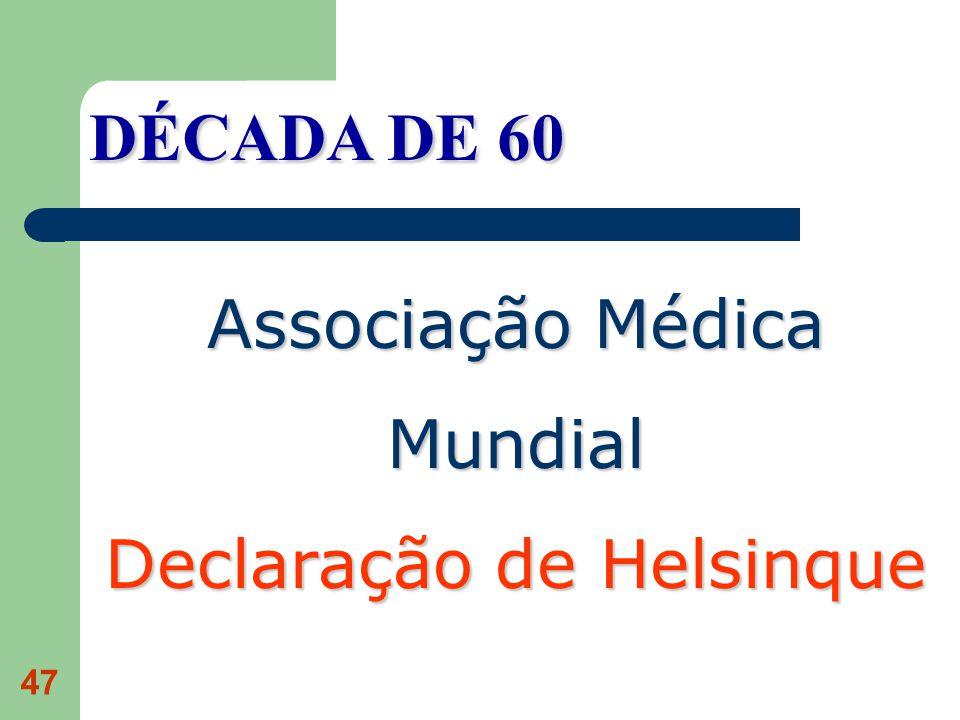 47 DÉCADA DE 60 Associação Médica Mundial Declaração de Helsinque