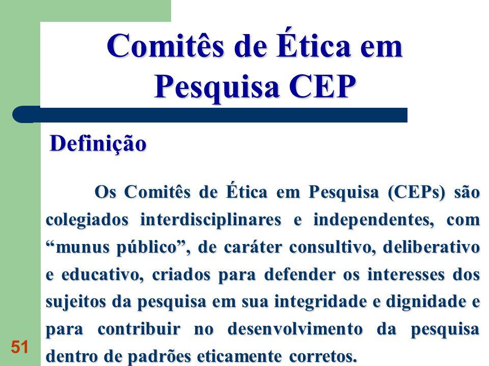 51 Os Comitês de Ética em Pesquisa (CEPs) são colegiados interdisciplinares e independentes, com munus público, de caráter consultivo, deliberativo e