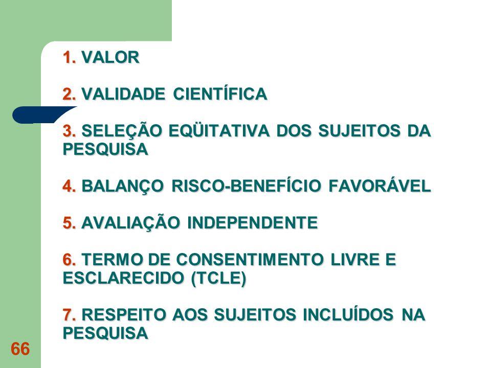 66 1. VALOR 2. VALIDADE CIENTÍFICA 3. SELEÇÃO EQÜITATIVA DOS SUJEITOS DA PESQUISA 4. BALANÇO RISCO-BENEFÍCIO FAVORÁVEL 5. AVALIAÇÃO INDEPENDENTE 6. TE
