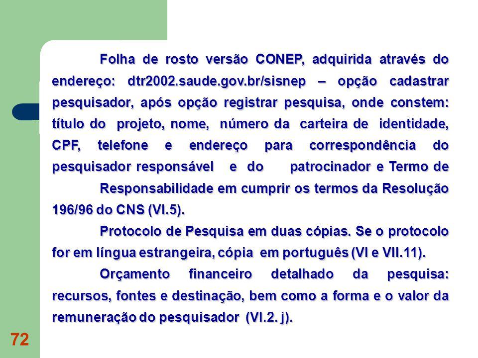 72 Folha de rosto versão CONEP, adquirida através do endereço: dtr2002.saude.gov.br/sisnep – opção cadastrar pesquisador, após opção registrar pesquisa, onde constem: título do projeto, nome, número da carteira de identidade, CPF, telefone e endereço para correspondência do pesquisador responsável e do patrocinador e Termo de Responsabilidade em cumprir os termos da Resolução 196/96 do CNS (VI.5).